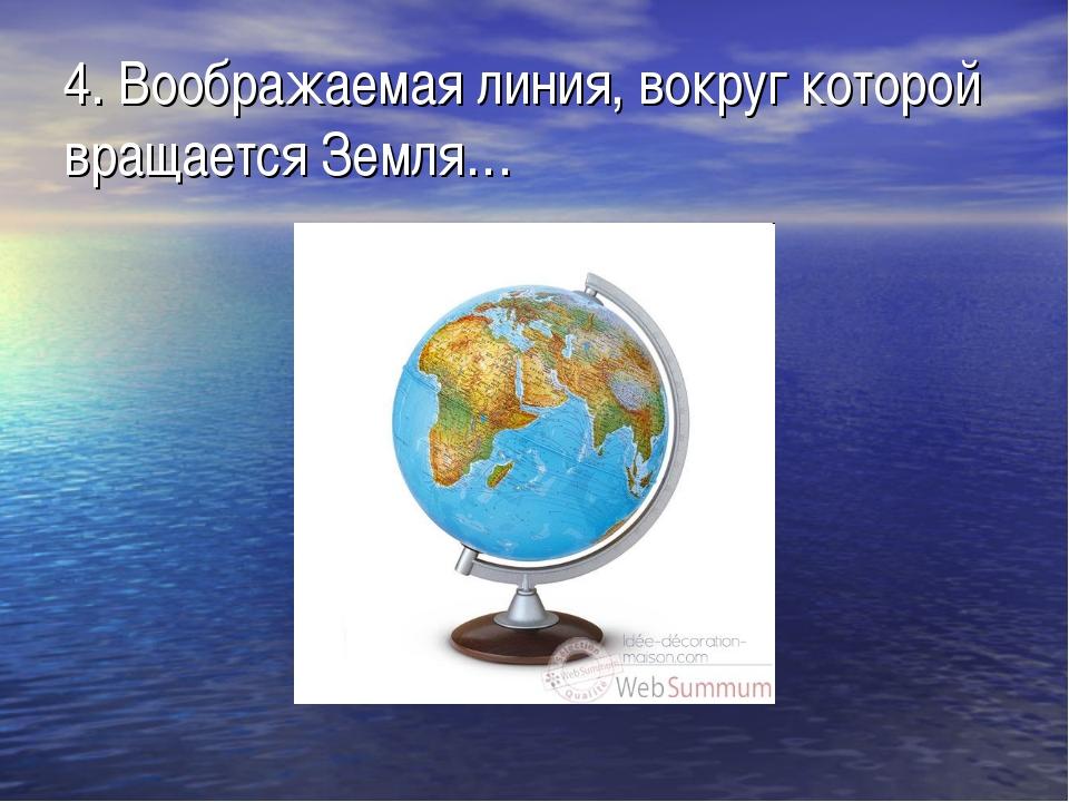 4. Воображаемая линия, вокруг которой вращается Земля…
