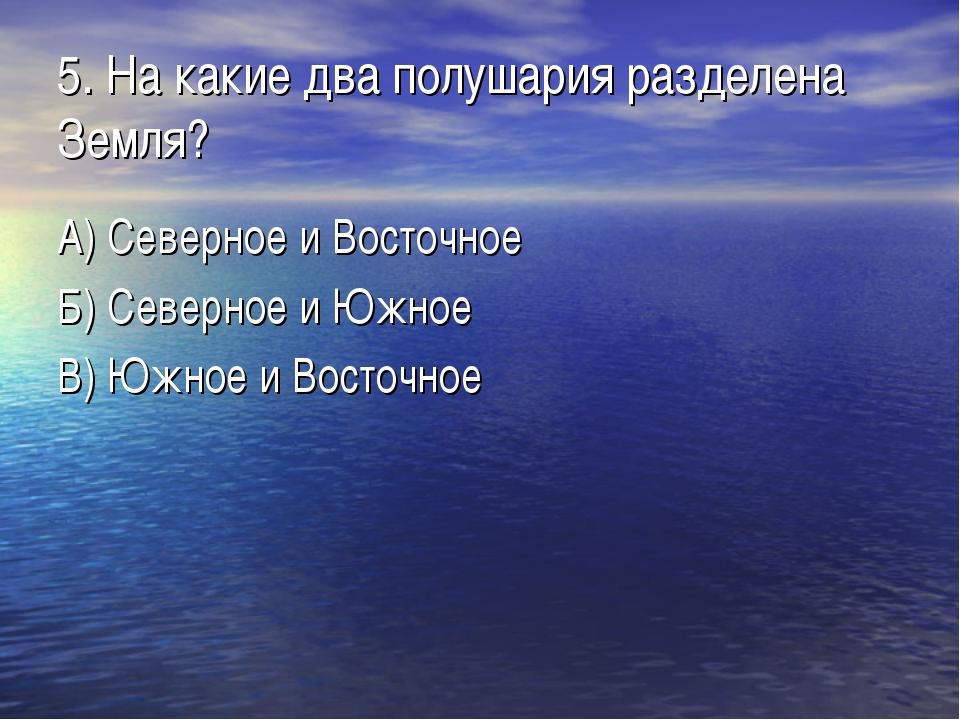 5. На какие два полушария разделена Земля? А) Северное и Восточное Б) Северно...