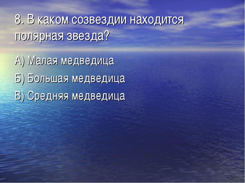 8. В каком созвездии находится полярная звезда? А) Малая медведица Б) Большая...