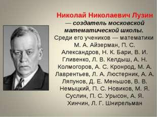 Николай Николаевич Лузин — создатель московской математической школы. Среди е