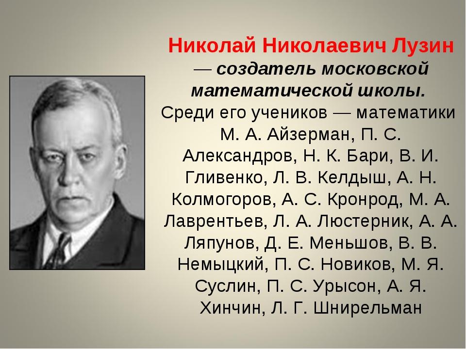 Николай Николаевич Лузин — создатель московской математической школы. Среди е...