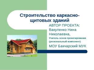 Строительство каркасно-щитовых зданий АВТОР ПРОЕКТА: Вакуленко Нина Николаевн