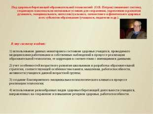 Под здоровьесберегающей образовательной технологией (О.В. Петров) понимают си