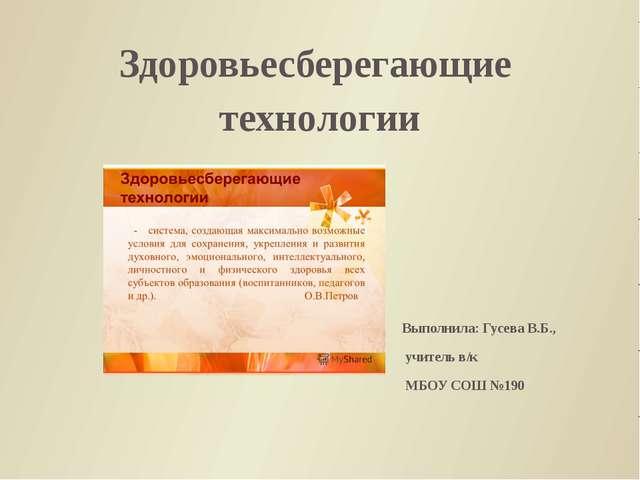 Здоровьесберегающие технологии Выполнила: Гусева В.Б., учитель в/к МБОУ СОШ №...