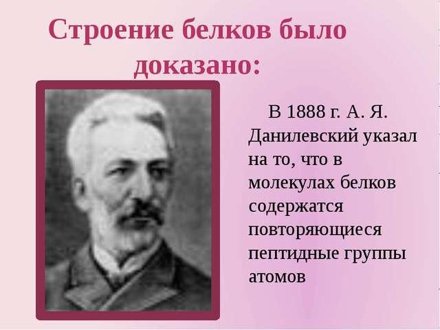 В 1888 г. А. Я. Данилевский указал на то, что в молекулах белков содержатся...