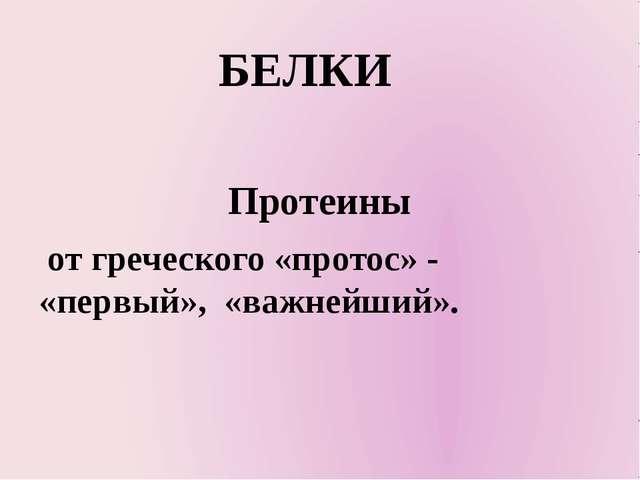 БЕЛКИ Протеины от греческого «протос» - «первый», «важнейший».