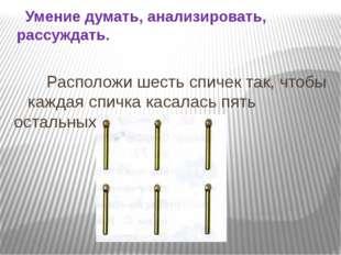 Расположи шесть спичек так, чтобы каждая спичка касалась пять остальных. Уме