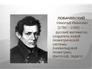 ЛОБАЧЕВСКИЙ Николай Иванович (1792—1856) — русский математик, создатель нов