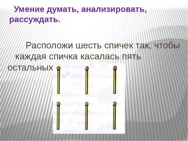 Расположи шесть спичек так, чтобы каждая спичка касалась пять остальных. Уме...
