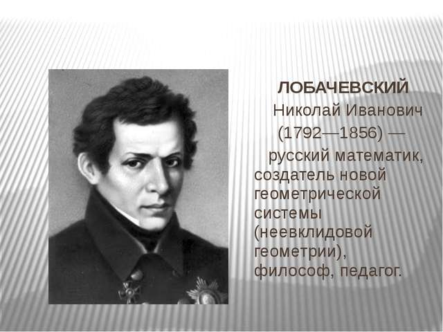 ЛОБАЧЕВСКИЙ Николай Иванович (1792—1856) — русский математик, создатель нов...