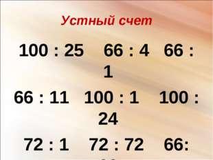 Устный счет 100 : 25 66 : 4 66 : 1 66 : 11 100 : 1 100 : 24 72 : 1 72 : 72 66