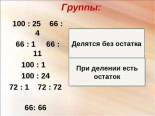 При делении есть остаток Делятся без остатка Группы: 100 : 25 66 : 4 66 : 1 6