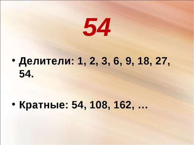 54 Делители: 1, 2, 3, 6, 9, 18, 27, 54. Кратные: 54, 108, 162, …
