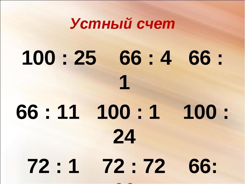 Устный счет 100 : 25 66 : 4 66 : 1 66 : 11 100 : 1 100 : 24 72 : 1 72 : 72 66...