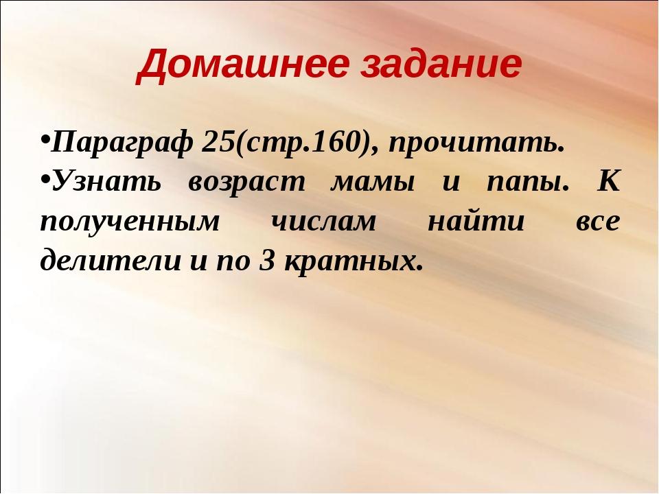 Домашнее задание Параграф 25(стр.160), прочитать. Узнать возраст мамы и папы....