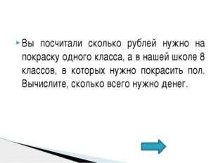Вы посчитали сколько рублей нужно на покраску одного класса, а в нашей школе