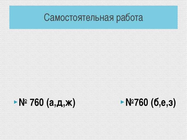 Самостоятельная работа № 760 (а,д,ж) №760 (б,е,з)
