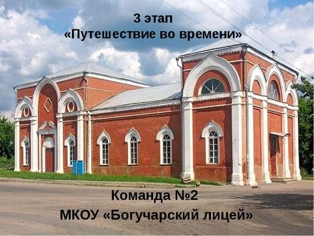 3 этап «Путешествие во времени» Команда №2 МКОУ «Богучарский лицей»