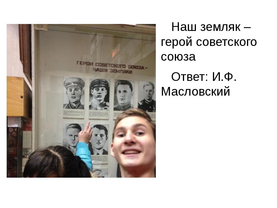 Наш земляк – герой советского союза Ответ: И.Ф. Масловский
