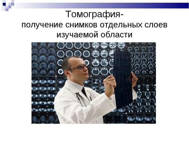 Томография- получение снимков отдельных слоев изучаемой области