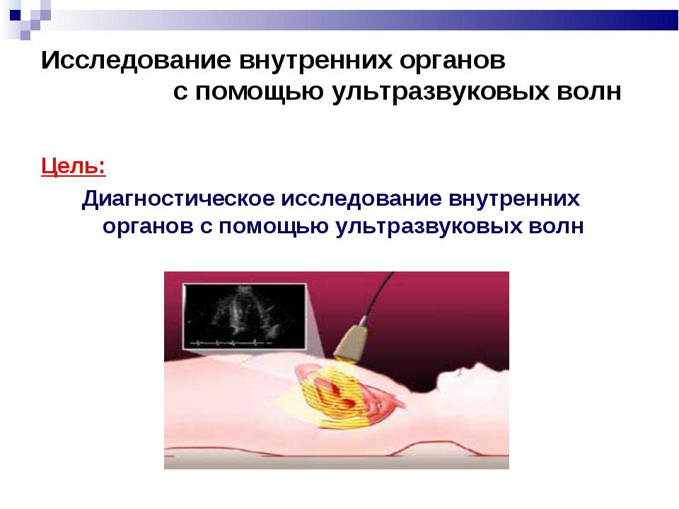 Исследование внутренних органов с помощью ультразвуковых волн Цель: Диагност...