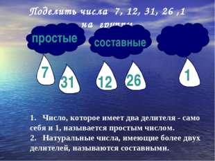 Поделить числа 7, 12, 31, 26 ,1 на группы простые составные 1. Число, которое