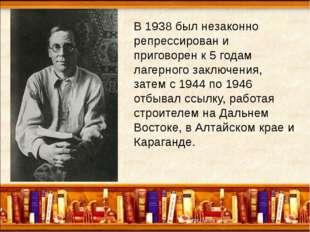 В 1938 был незаконно репрессирован и приговорен к 5 годам лагерного заключен