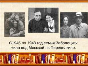 С1946 по 1948 год семья Заболоцких жила под Москвой , в Переделкино.