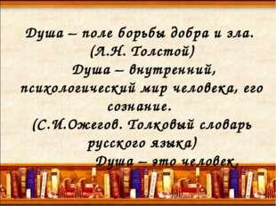 Душа – поле борьбы добра и зла. (Л.Н. Толстой) Душа – внутренний, психологиче