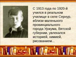 С 1913 года по 1920-й учился в реальном училище в селе Сернур, вблизи малень