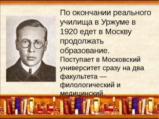 По окончании реального училища в Уржуме в 1920 едет в Москву продолжать обра
