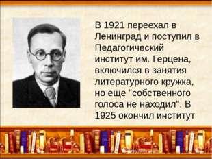 В 1921 переехал в Ленинград и поступил в Педагогический институт им. Герцена