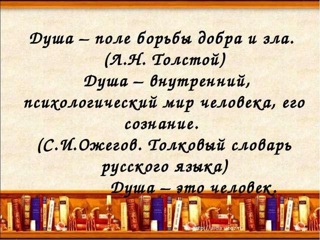 Душа – поле борьбы добра и зла. (Л.Н. Толстой) Душа – внутренний, психологиче...