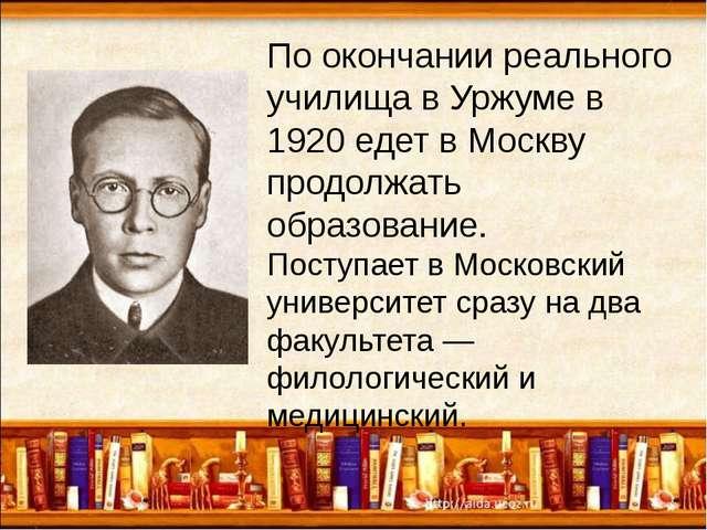 По окончании реального училища в Уржуме в 1920 едет в Москву продолжать обра...