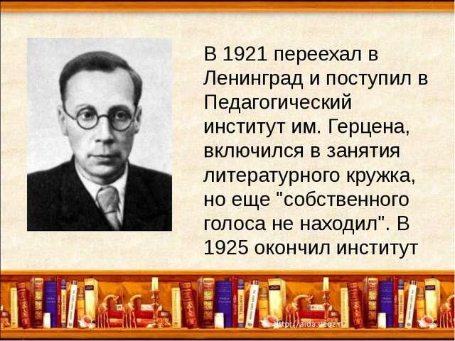 В 1921 переехал в Ленинград и поступил в Педагогический институт им. Герцена...