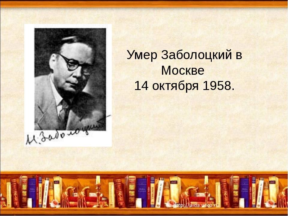 Умер Заболоцкий в Москве 14 октября 1958.