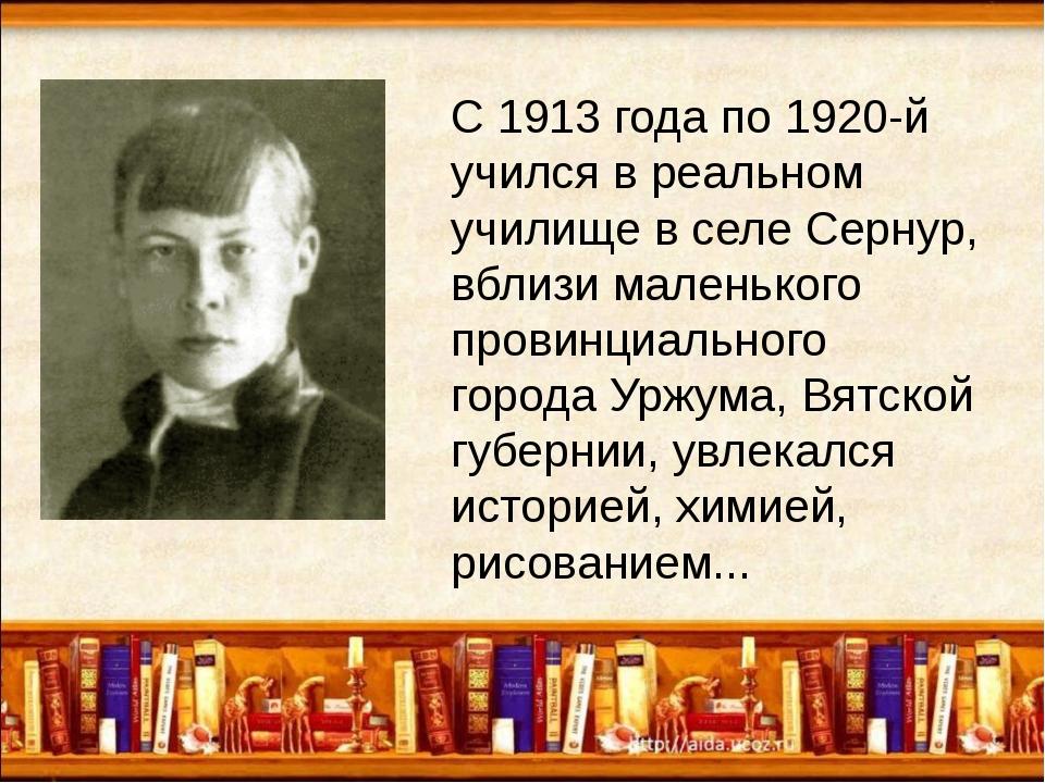 С 1913 года по 1920-й учился в реальном училище в селе Сернур, вблизи малень...