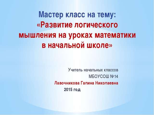 Учитель начальных классов МБОУСОШ №14 Лавочникова Галина Николаевна 2015 год...