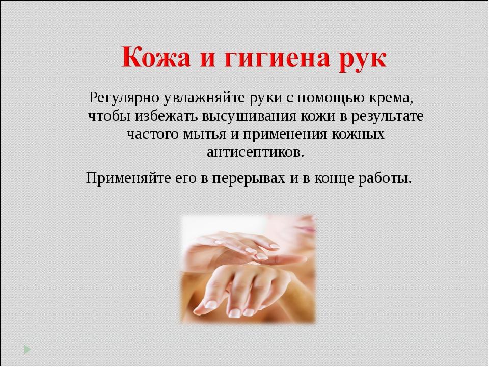 Регулярно увлажняйте руки с помощью крема, чтобы избежать высушивания кожи в...