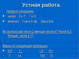 Устная работа. Найдите отношение чисел: 3 и 7; 1 и 5; величин: 1 см и 4 см; 3