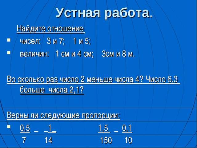 Устная работа. Найдите отношение чисел: 3 и 7; 1 и 5; величин: 1 см и 4 см; 3...