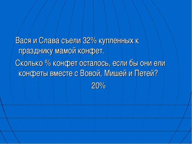 Вася и Слава съели 32% купленных к празднику мамой конфет. Сколько % конфет...