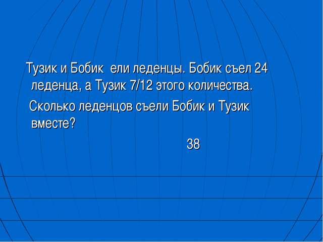 Тузик и Бобик ели леденцы. Бобик съел 24 леденца, а Тузик 7/12 этого количес...