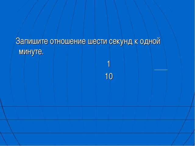Запишите отношение шести секунд к одной минуте. 1 10