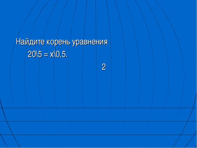 Найдите корень уравнения 20\5 = х\0,5. 2