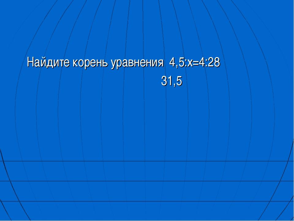Найдите корень уравнения 4,5:х=4:28 31,5