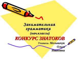 Занимательная грамматика (нач.классы) КОНКУРС ЗНАТОКОВ Учитель: Мельничук Ол