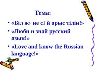Тема: «Бiл жəне сүй орыс тiлiн!» «Люби и знай русский язык!» «Love and know t