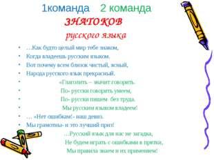1команда 2 команда ЗНАТОКОВ русского языка …Как будто целый мир тебе знаком,