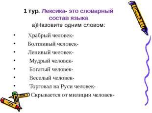 1 тур. Лексика- это словарный состав языка а)Назовите одним словом: Храбрый ч